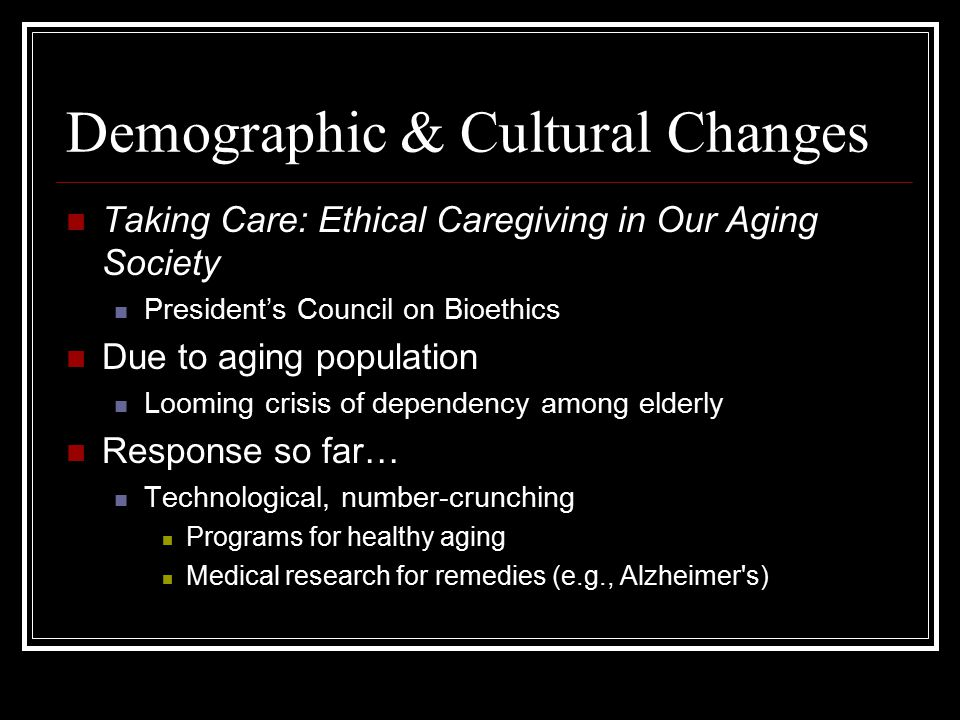 Demographic & Cultural Changes Taking Care: Ethical Caregiving in Our Aging Society President's Council on Bioethics Due to aging population Looming c