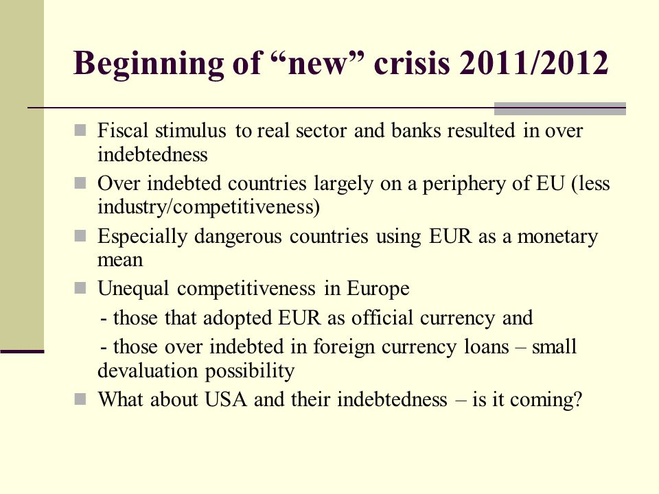Beginning of new crisis 2011/2012 Fiscal stimulus to real sector and banks resulted in over indebtedness Over indebted countries largely on a periphery of EU (less industry/competitiveness) Especially dangerous countries using EUR as a monetary mean Unequal competitiveness in Europe - those that adopted EUR as official currency and - those over indebted in foreign currency loans – small devaluation possibility What about USA and their indebtedness – is it coming