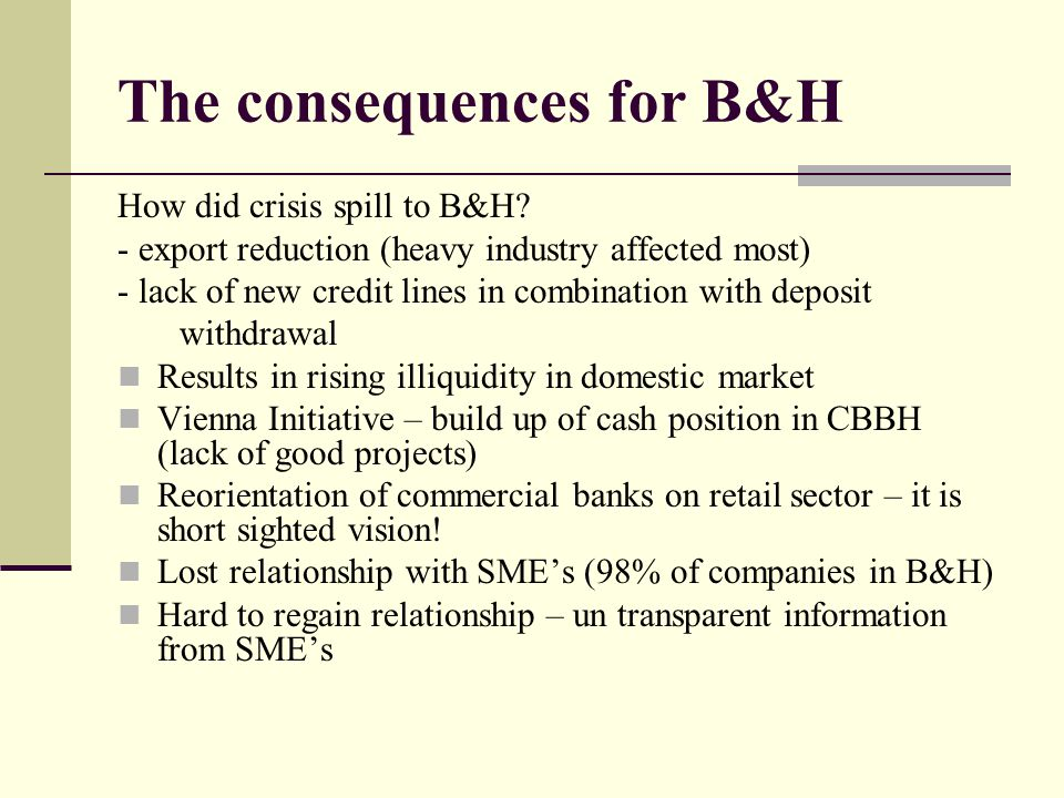 The consequences for B&H How did crisis spill to B&H? - export reduction (heavy industry affected most) - lack of new credit lines in combination with