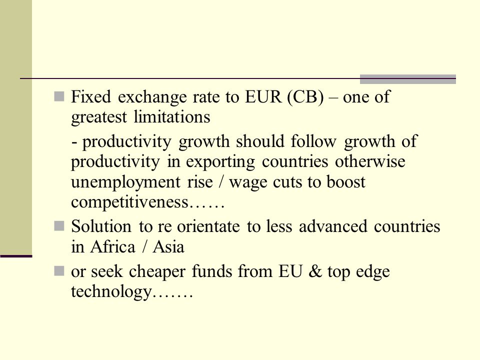 Fixed exchange rate to EUR (CB) – one of greatest limitations - productivity growth should follow growth of productivity in exporting countries otherwise unemployment rise / wage cuts to boost competitiveness…… Solution to re orientate to less advanced countries in Africa / Asia or seek cheaper funds from EU & top edge technology…….
