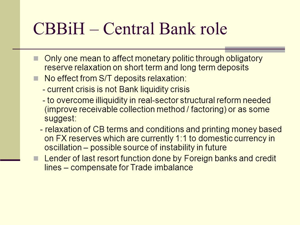 CBBiH – Central Bank role Only one mean to affect monetary politic through obligatory reserve relaxation on short term and long term deposits No effect from S/T deposits relaxation: - current crisis is not Bank liquidity crisis - to overcome illiquidity in real-sector structural reform needed (improve receivable collection method / factoring) or as some suggest: - relaxation of CB terms and conditions and printing money based on FX reserves which are currently 1:1 to domestic currency in oscillation – possible source of instability in future Lender of last resort function done by Foreign banks and credit lines – compensate for Trade imbalance