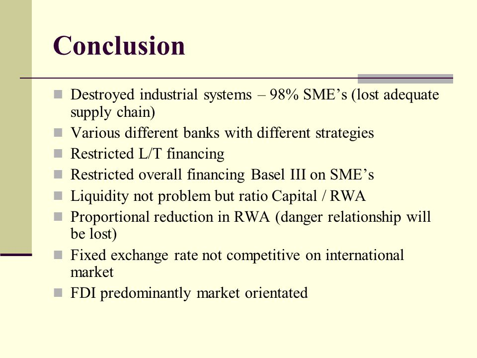 Conclusion Destroyed industrial systems – 98% SME's (lost adequate supply chain) Various different banks with different strategies Restricted L/T financing Restricted overall financing Basel III on SME's Liquidity not problem but ratio Capital / RWA Proportional reduction in RWA (danger relationship will be lost) Fixed exchange rate not competitive on international market FDI predominantly market orientated
