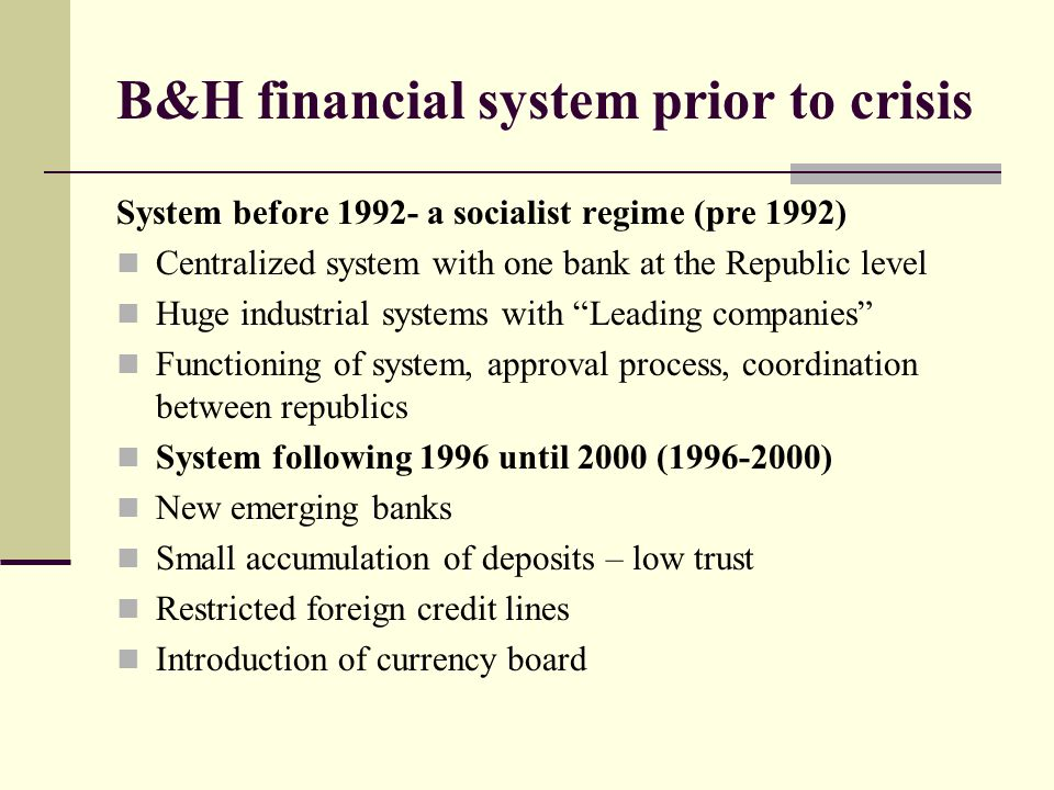 B&H financial system prior to crisis System before 1992- a socialist regime (pre 1992) Centralized system with one bank at the Republic level Huge industrial systems with Leading companies Functioning of system, approval process, coordination between republics System following 1996 until 2000 (1996-2000) New emerging banks Small accumulation of deposits – low trust Restricted foreign credit lines Introduction of currency board