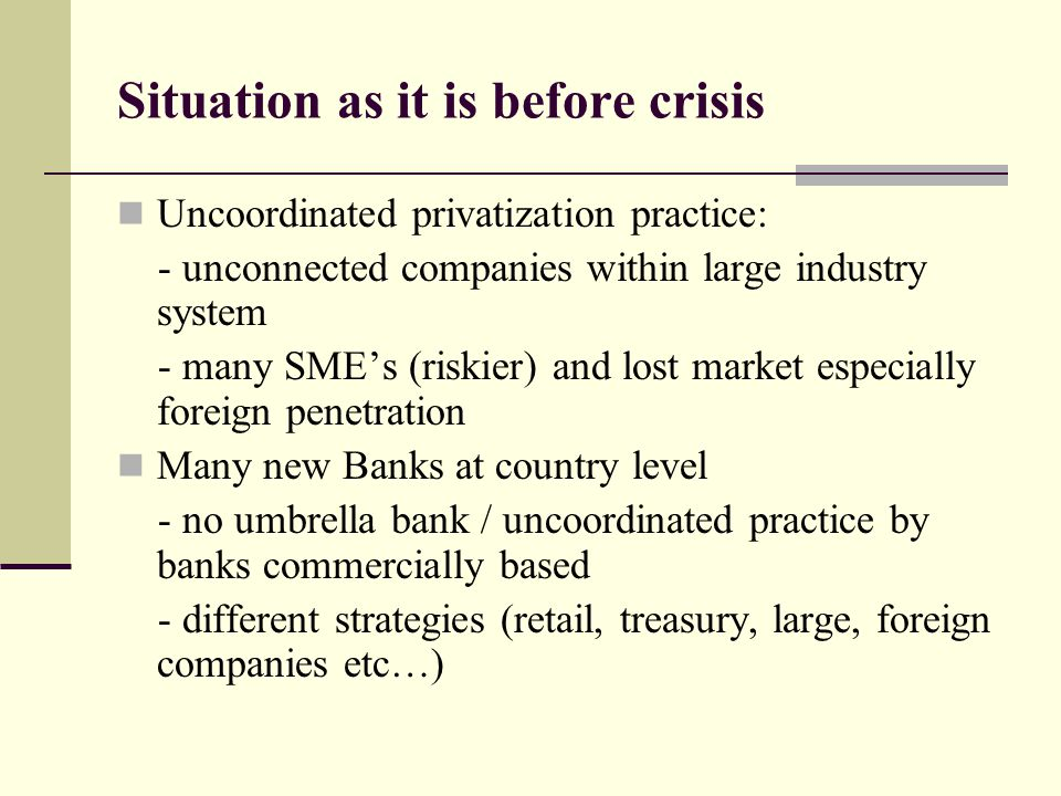 Situation as it is before crisis Uncoordinated privatization practice: - unconnected companies within large industry system - many SME's (riskier) and