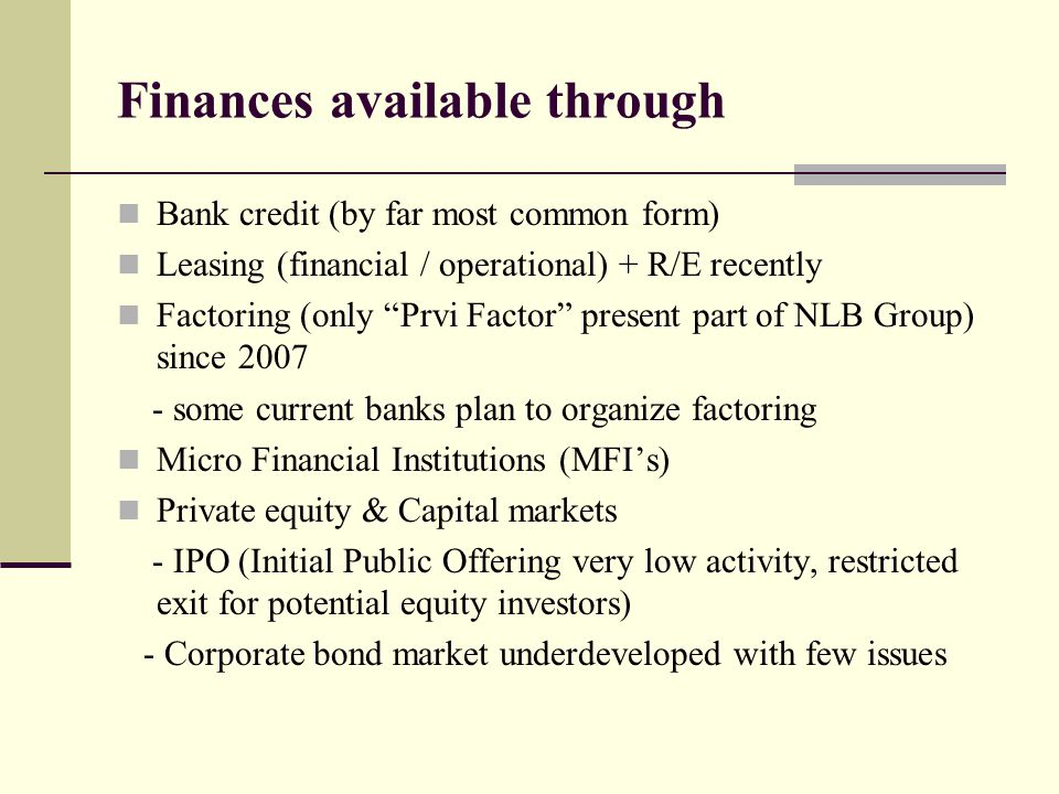 Finances available through Bank credit (by far most common form) Leasing (financial / operational) + R/E recently Factoring (only Prvi Factor present part of NLB Group) since 2007 - some current banks plan to organize factoring Micro Financial Institutions (MFI's) Private equity & Capital markets - IPO (Initial Public Offering very low activity, restricted exit for potential equity investors) - Corporate bond market underdeveloped with few issues