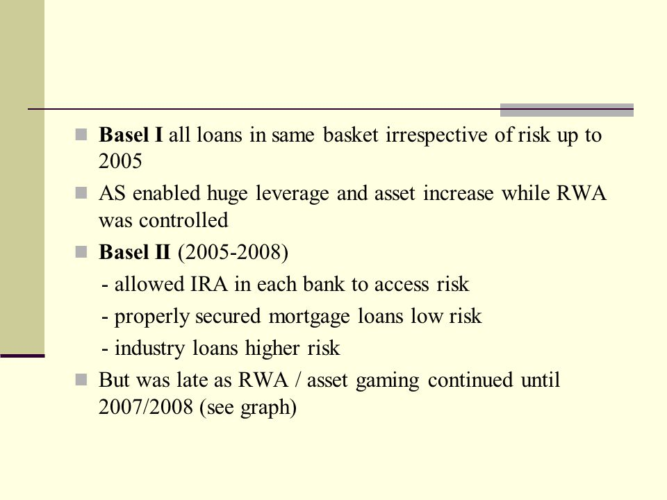 Basel I all loans in same basket irrespective of risk up to 2005 AS enabled huge leverage and asset increase while RWA was controlled Basel II (2005-2008) - allowed IRA in each bank to access risk - properly secured mortgage loans low risk - industry loans higher risk But was late as RWA / asset gaming continued until 2007/2008 (see graph)