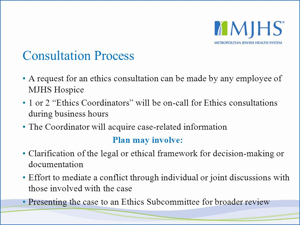 Consultation Process A request for an ethics consultation can be made by any employee of MJHS Hospice 1 or 2 Ethics Coordinators will be on-call for Ethics consultations during business hours The Coordinator will acquire case-related information Plan may involve: Clarification of the legal or ethical framework for decision-making or documentation Effort to mediate a conflict through individual or joint discussions with those involved with the case Presenting the case to an Ethics Subcommittee for broader review