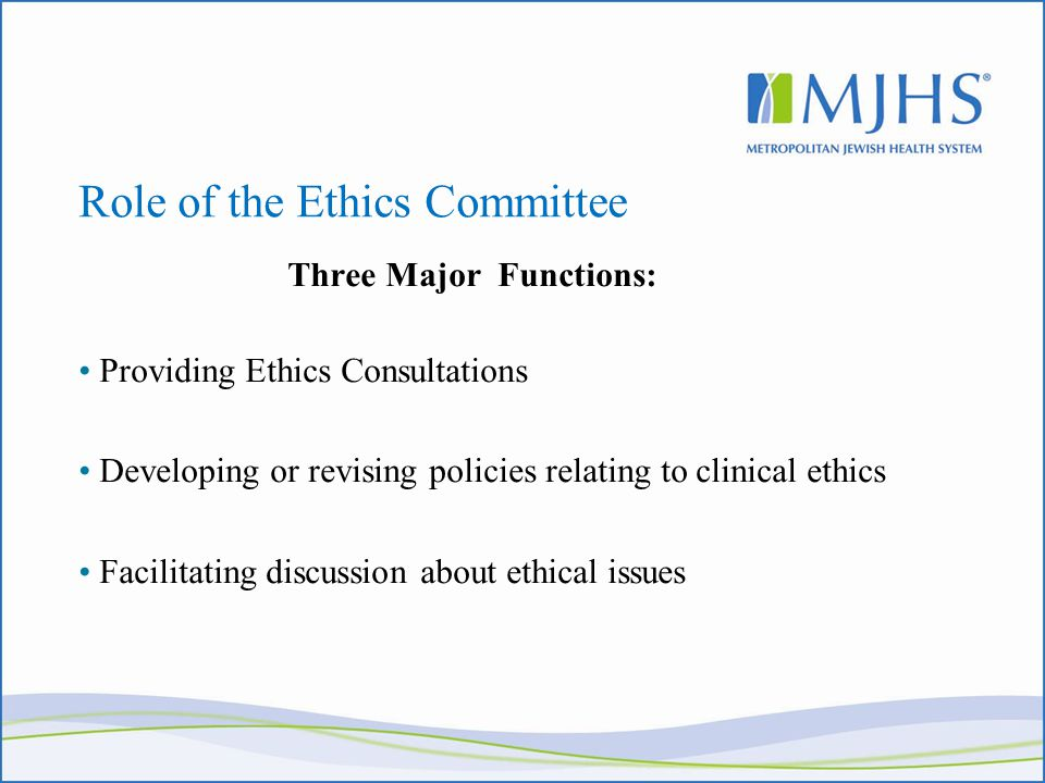 Role of the Ethics Committee Three Major Functions: Providing Ethics Consultations Developing or revising policies relating to clinical ethics Facilitating discussion about ethical issues