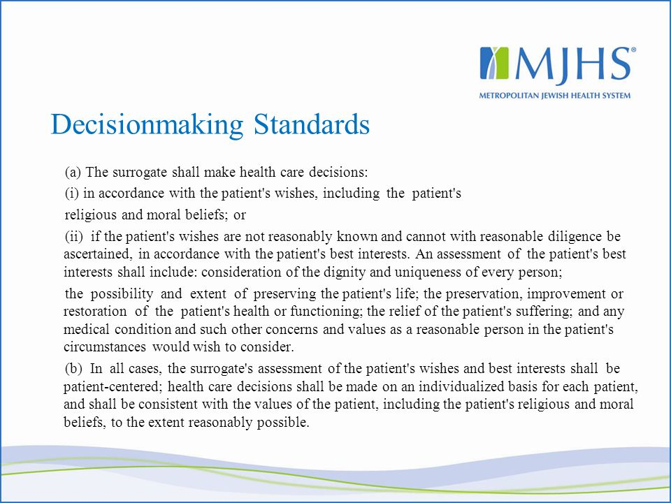 Decisionmaking Standards (a) The surrogate shall make health care decisions: (i) in accordance with the patient s wishes, including the patient s religious and moral beliefs; or (ii) if the patient s wishes are not reasonably known and cannot with reasonable diligence be ascertained, in accordance with the patient s best interests.