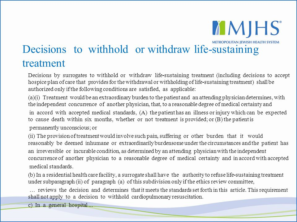 Decisions to withhold or withdraw life-sustaining treatment Decisions by surrogates to withhold or withdraw life-sustaining treatment (including decisions to accept hospice plan of care that provides for the withdrawal or withholding of life-sustaining treatment) shall be authorized only if the following conditions are satisfied, as applicable: (a)(i) Treatment would be an extraordinary burden to the patient and an attending physician determines, with the independent concurrence of another physician, that, to a reasonable degree of medical certainty and in accord with accepted medical standards, (A) the patient has an illness or injury which can be expected to cause death within six months, whether or not treatment is provided; or (B) the patient is permanently unconscious; or (ii) The provision of treatment would involve such pain, suffering or other burden that it would reasonably be deemed inhumane or extraordinarily burdensome under the circumstances and the patient has an irreversible or incurable condition, as determined by an attending physician with the independent concurrence of another physician to a reasonable degree of medical certainty and in accord with accepted medical standards.
