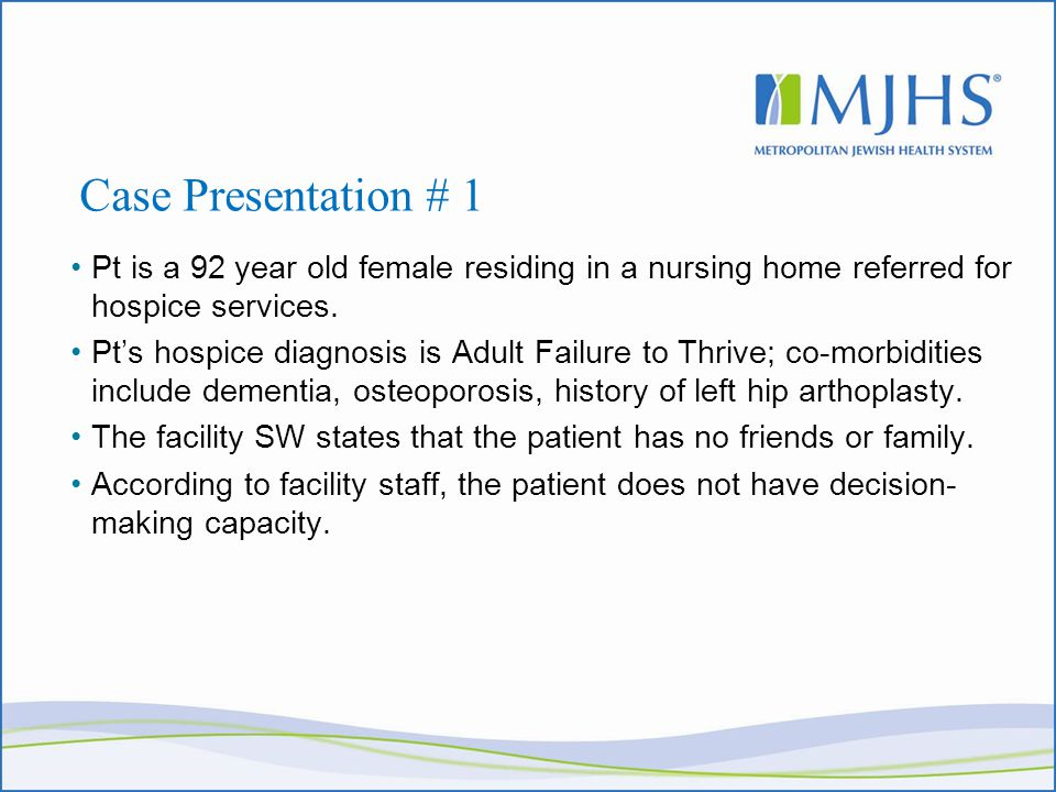 Case Presentation # 1 Pt is a 92 year old female residing in a nursing home referred for hospice services.