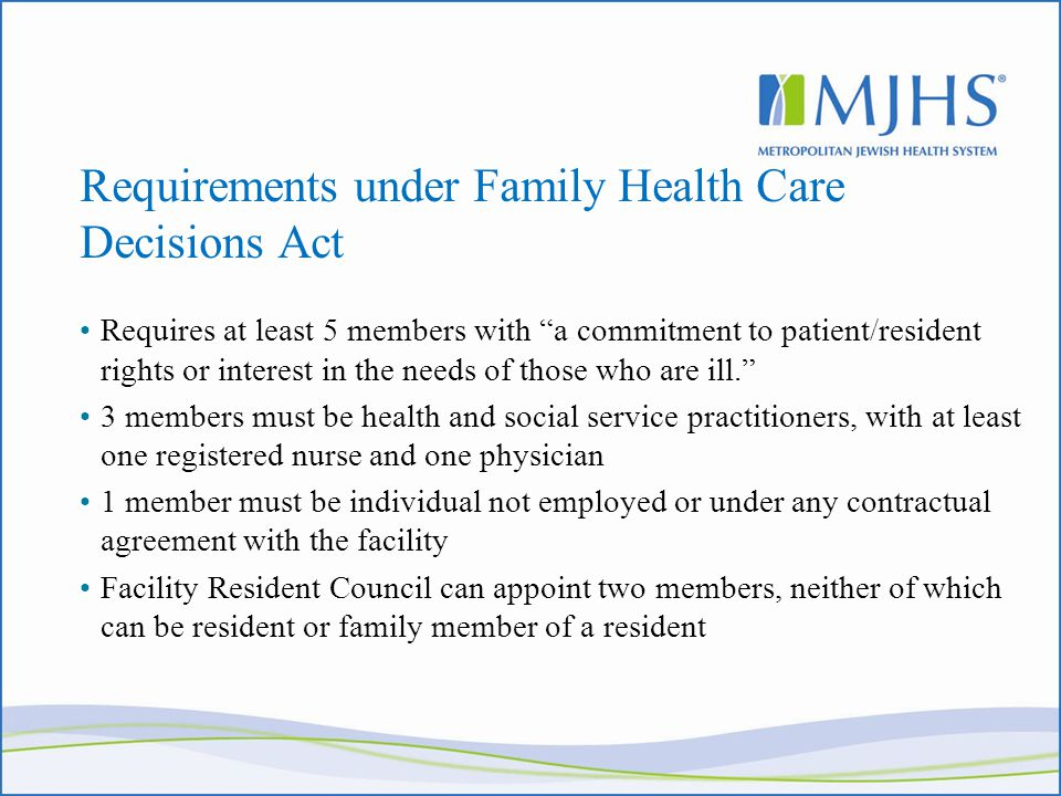 Requirements under Family Health Care Decisions Act Requires at least 5 members with a commitment to patient/resident rights or interest in the needs of those who are ill. 3 members must be health and social service practitioners, with at least one registered nurse and one physician 1 member must be individual not employed or under any contractual agreement with the facility Facility Resident Council can appoint two members, neither of which can be resident or family member of a resident