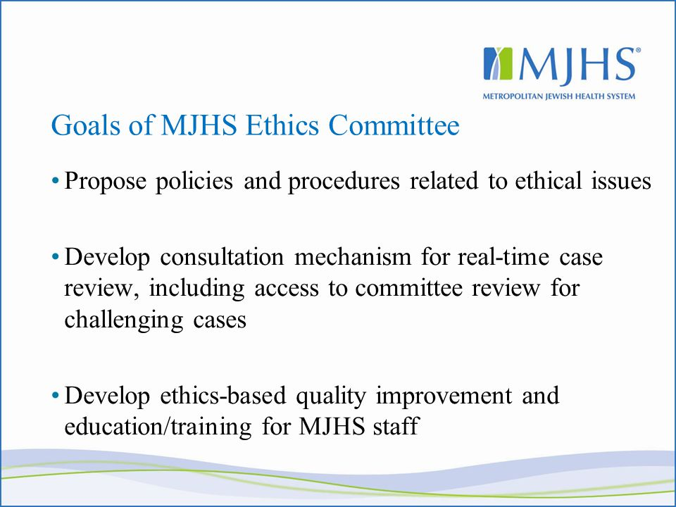 Goals of MJHS Ethics Committee Propose policies and procedures related to ethical issues Develop consultation mechanism for real-time case review, including access to committee review for challenging cases Develop ethics-based quality improvement and education/training for MJHS staff