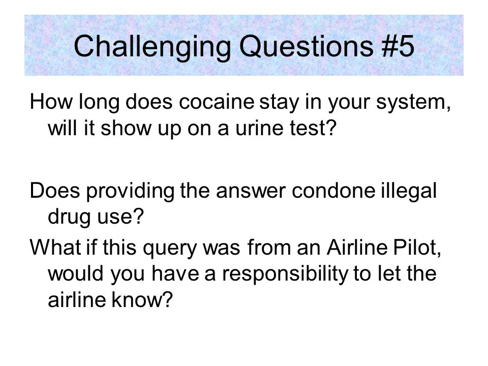Challenging Questions #5 How long does cocaine stay in your system, will it show up on a urine test.
