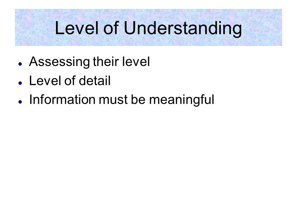Level of Understanding Assessing their level Level of detail Information must be meaningful