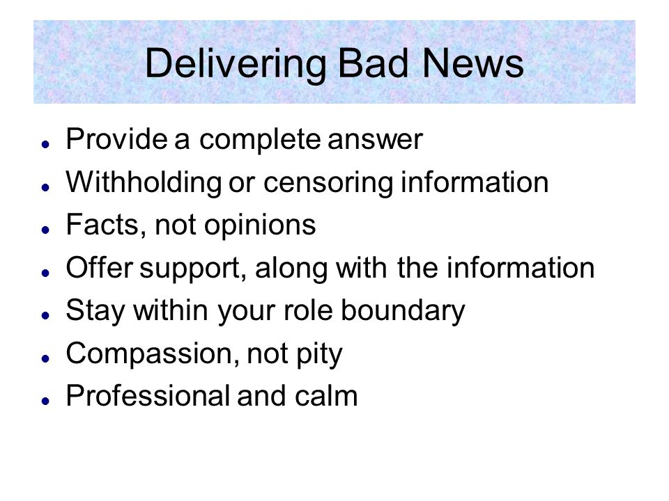Delivering Bad News Provide a complete answer Withholding or censoring information Facts, not opinions Offer support, along with the information Stay within your role boundary Compassion, not pity Professional and calm
