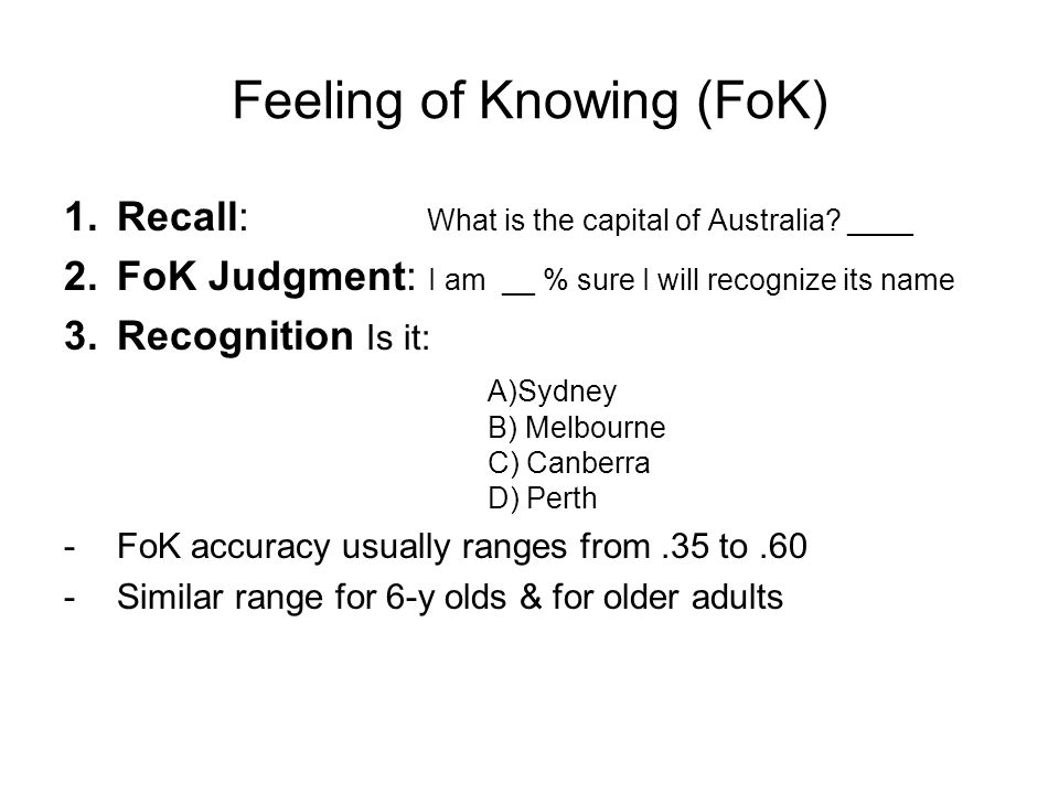 Feeling of Knowing (FoK) 1.Recall: What is the capital of Australia.