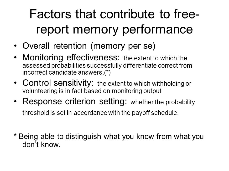 Factors that contribute to free- report memory performance Overall retention (memory per se) Monitoring effectiveness: the extent to which the assessed probabilities successfully differentiate correct from incorrect candidate answers.(*) Control sensitivity: the extent to which withholding or volunteering is in fact based on monitoring output Response criterion setting: whether the probability threshold is set in accordance with the payoff schedule.