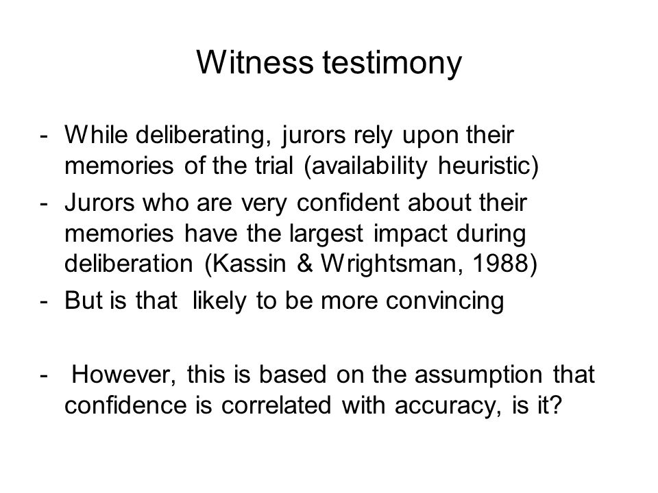 Witness testimony -While deliberating, jurors rely upon their memories of the trial (availability heuristic) -Jurors who are very confident about their memories have the largest impact during deliberation (Kassin & Wrightsman, 1988) -But is that likely to be more convincing - However, this is based on the assumption that confidence is correlated with accuracy, is it?