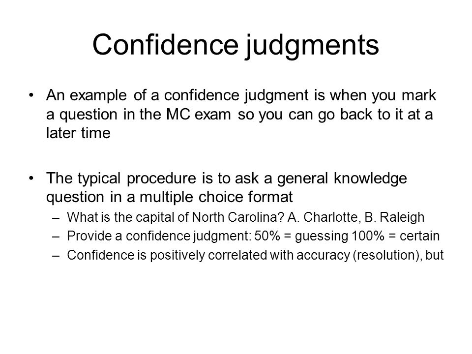 Confidence judgments An example of a confidence judgment is when you mark a question in the MC exam so you can go back to it at a later time The typical procedure is to ask a general knowledge question in a multiple choice format –What is the capital of North Carolina.