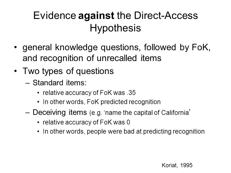 Evidence against the Direct-Access Hypothesis general knowledge questions, followed by FoK, and recognition of unrecalled items Two types of questions –Standard items: relative accuracy of FoK was.35 In other words, FoK predicted recognition –Deceiving items (e.g.