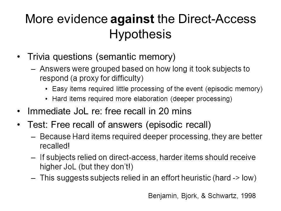More evidence against the Direct-Access Hypothesis Trivia questions (semantic memory) –Answers were grouped based on how long it took subjects to respond (a proxy for difficulty) Easy items required little processing of the event (episodic memory) Hard items required more elaboration (deeper processing) Immediate JoL re: free recall in 20 mins Test: Free recall of answers (episodic recall) –Because Hard items required deeper processing, they are better recalled.
