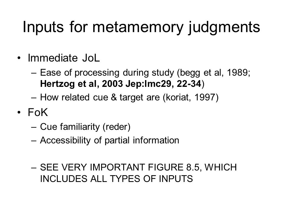 Inputs for metamemory judgments Immediate JoL –Ease of processing during study (begg et al, 1989; Hertzog et al, 2003 Jep:lmc29, 22-34) –How related cue & target are (koriat, 1997) FoK –Cue familiarity (reder) –Accessibility of partial information –SEE VERY IMPORTANT FIGURE 8.5, WHICH INCLUDES ALL TYPES OF INPUTS