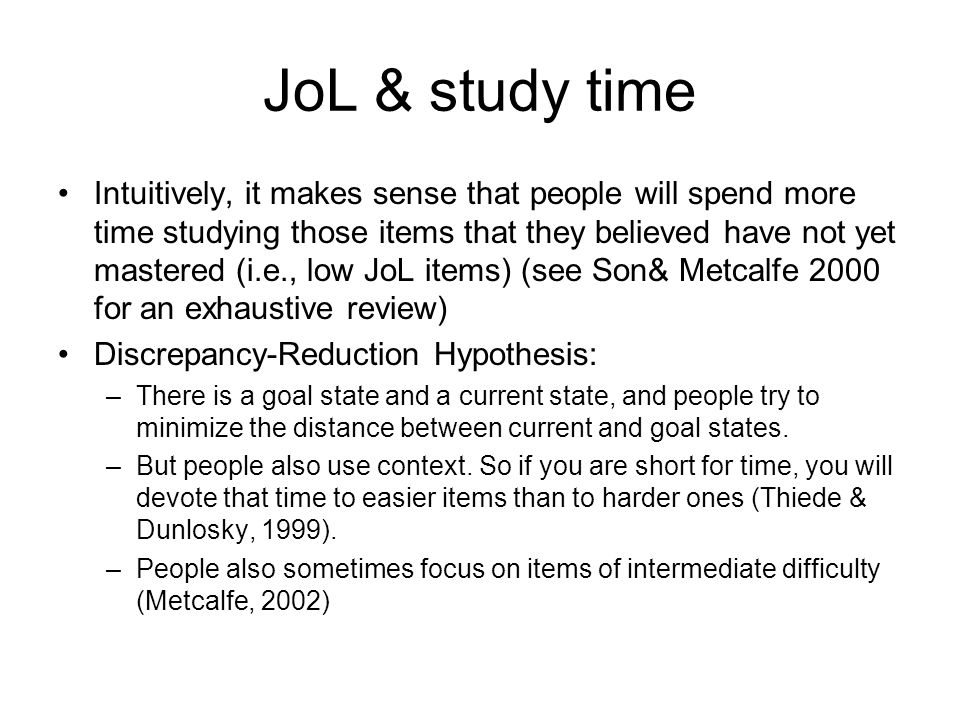 JoL & study time Intuitively, it makes sense that people will spend more time studying those items that they believed have not yet mastered (i.e., low JoL items) (see Son& Metcalfe 2000 for an exhaustive review) Discrepancy-Reduction Hypothesis: –There is a goal state and a current state, and people try to minimize the distance between current and goal states.