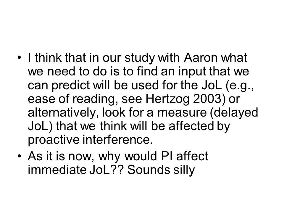 I think that in our study with Aaron what we need to do is to find an input that we can predict will be used for the JoL (e.g., ease of reading, see Hertzog 2003) or alternatively, look for a measure (delayed JoL) that we think will be affected by proactive interference.