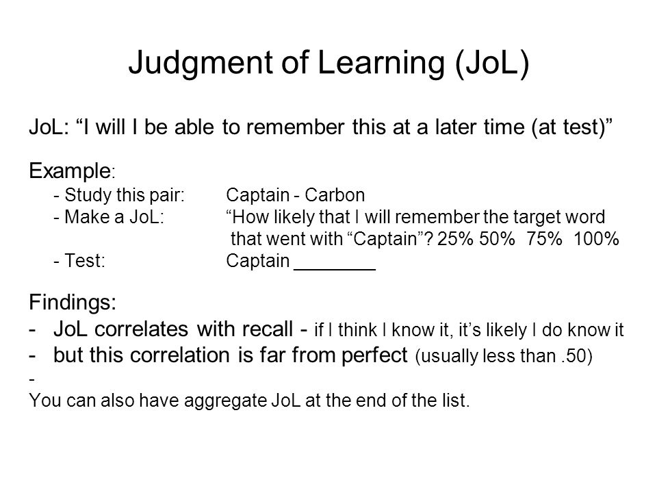 Judgment of Learning (JoL) JoL: I will I be able to remember this at a later time (at test) Example : - Study this pair:Captain - Carbon - Make a JoL: How likely that I will remember the target word that went with Captain .