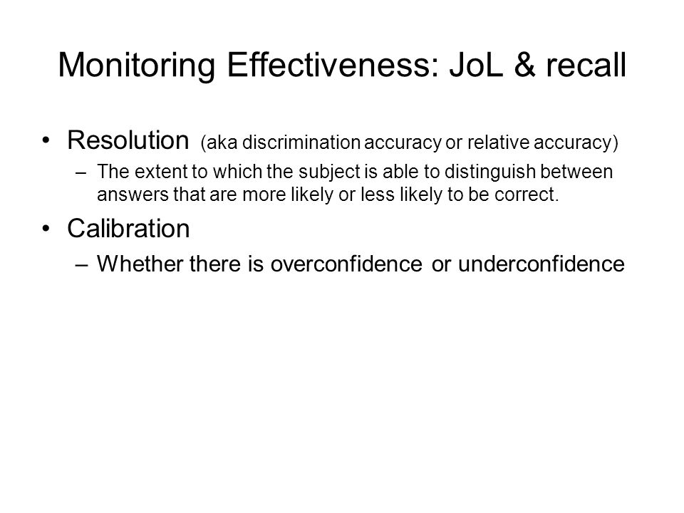 Monitoring Effectiveness: JoL & recall Resolution (aka discrimination accuracy or relative accuracy) –The extent to which the subject is able to distinguish between answers that are more likely or less likely to be correct.