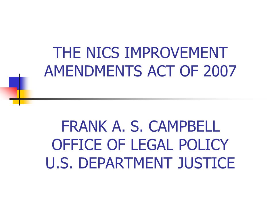 THE NICS IMPROVEMENT AMENDMENTS ACT OF 2007 FRANK A. S. CAMPBELL OFFICE OF LEGAL POLICY U.S. DEPARTMENT JUSTICE