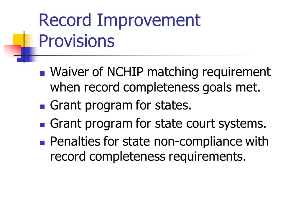 Record Improvement Provisions Waiver of NCHIP matching requirement when record completeness goals met. Grant program for states. Grant program for sta