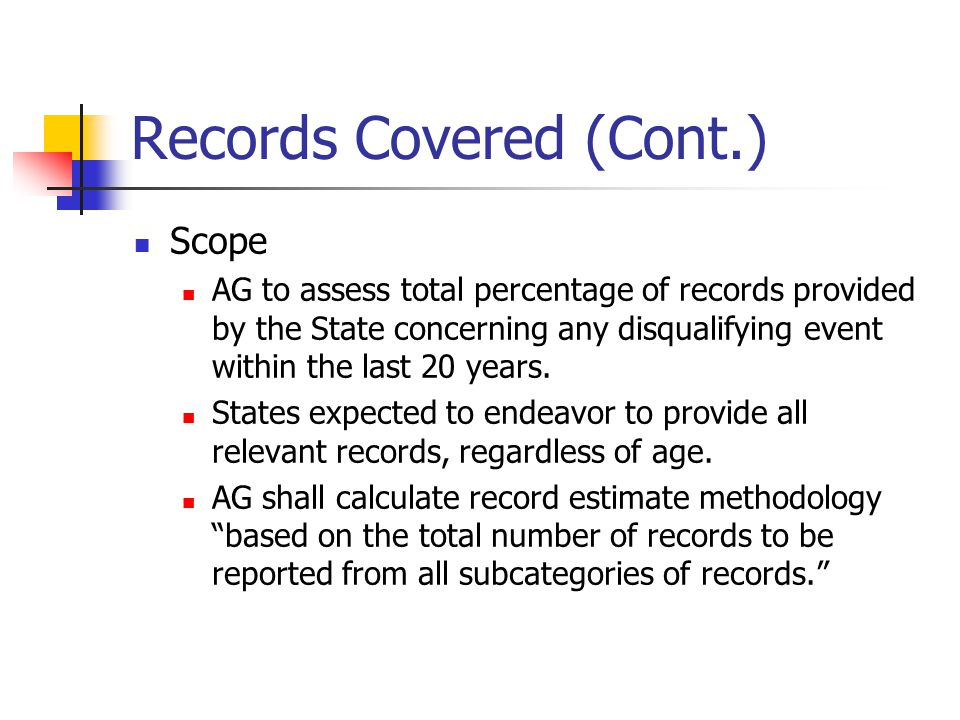 Records Covered (Cont.) Scope AG to assess total percentage of records provided by the State concerning any disqualifying event within the last 20 years.