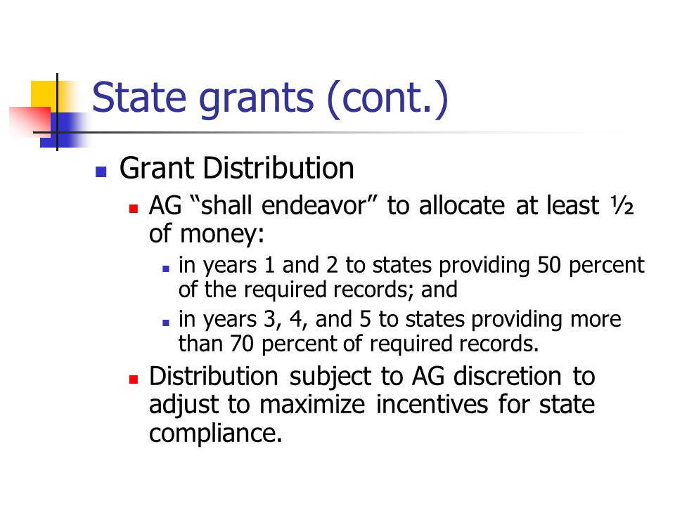 "State grants (cont.) Grant Distribution AG ""shall endeavor"" to allocate at least ½ of money: in years 1 and 2 to states providing 50 percent of the re"