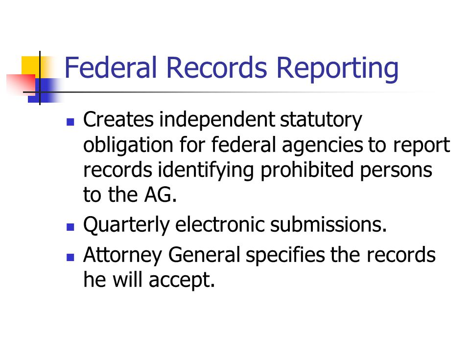 Federal Records Reporting Creates independent statutory obligation for federal agencies to report records identifying prohibited persons to the AG. Qu