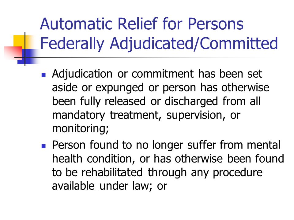 Automatic Relief (cont.) Adjudication or commitment is based solely on a medical finding of disability, without an opportunity for a hearing by a court board or other lawful authority, and the person has not been adjudicated as mentally defective (excepting persons found not guilty by reason of insanity or lack of mental responsibility or incompetent to stand trial).