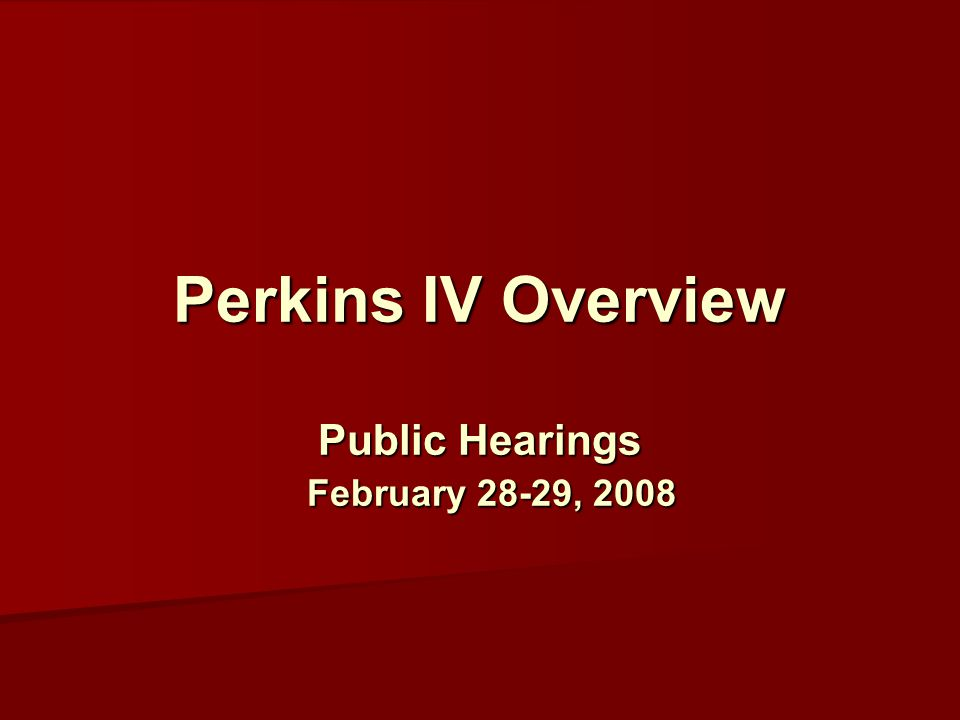 Perkins IV Overview Public Hearings February 28-29, 2008