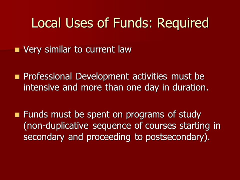 Local Uses of Funds: Required Very similar to current law Very similar to current law Professional Development activities must be intensive and more than one day in duration.