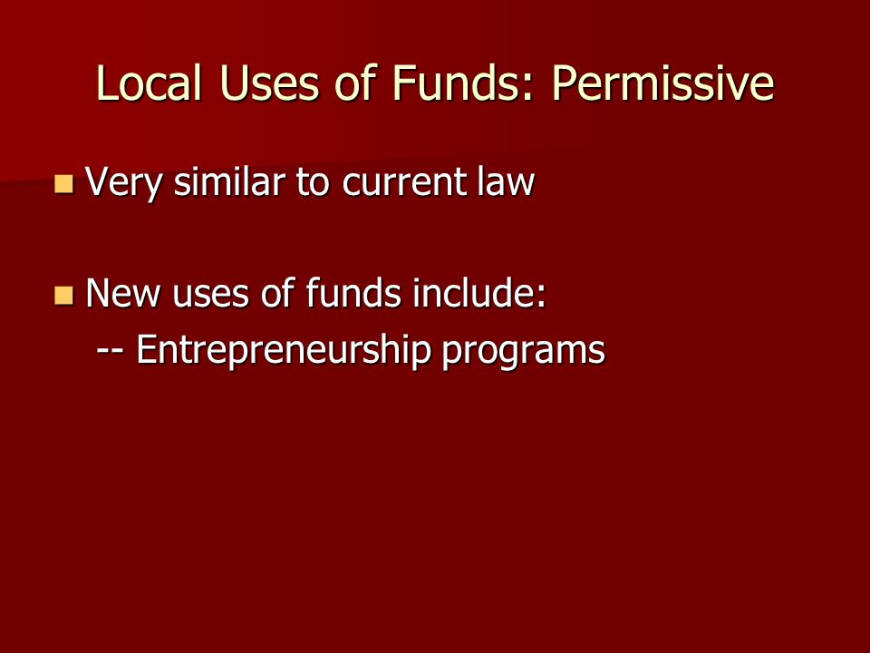 Local Uses of Funds: Permissive Very similar to current law Very similar to current law New uses of funds include: New uses of funds include: -- Entrepreneurship programs