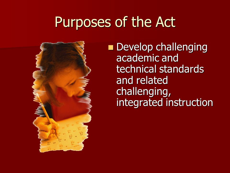 Purposes of the Act Develop challenging academic and technical standards and related challenging, integrated instruction Develop challenging academic and technical standards and related challenging, integrated instruction