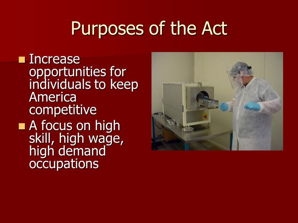 Purposes of the Act Increase opportunities for individuals to keep America competitive Increase opportunities for individuals to keep America competitive A focus on high skill, high wage, high demand occupations A focus on high skill, high wage, high demand occupations