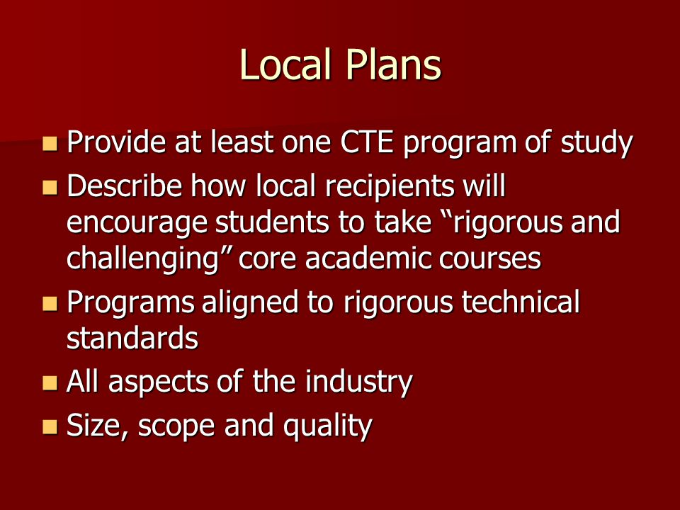 Local Plans Provide at least one CTE program of study Provide at least one CTE program of study Describe how local recipients will encourage students to take rigorous and challenging core academic courses Describe how local recipients will encourage students to take rigorous and challenging core academic courses Programs aligned to rigorous technical standards Programs aligned to rigorous technical standards All aspects of the industry All aspects of the industry Size, scope and quality Size, scope and quality