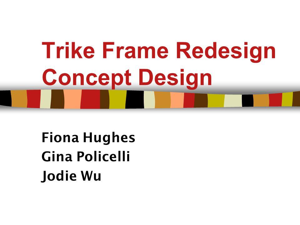 Trike Frame Redesign Concept Design Fiona Hughes Gina Policelli Jodie Wu