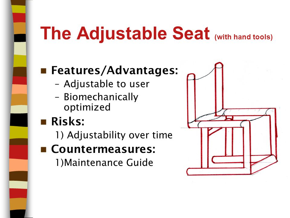 The Adjustable Seat (with hand tools) Features/Advantages: –Adjustable to user –Biomechanically optimized Risks: 1) Adjustability over time Countermeasures: 1)Maintenance Guide