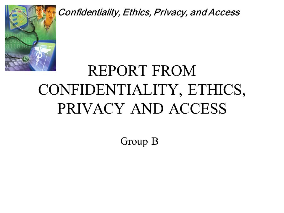 Confidentiality, Ethics, Privacy, and Access REPORT FROM CONFIDENTIALITY, ETHICS, PRIVACY AND ACCESS Group B