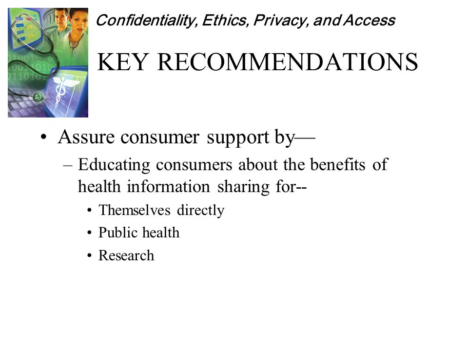 Confidentiality, Ethics, Privacy, and Access KEY RECOMMENDATIONS Assure consumer support by— –Educating consumers about the benefits of health information sharing for-- Themselves directly Public health Research