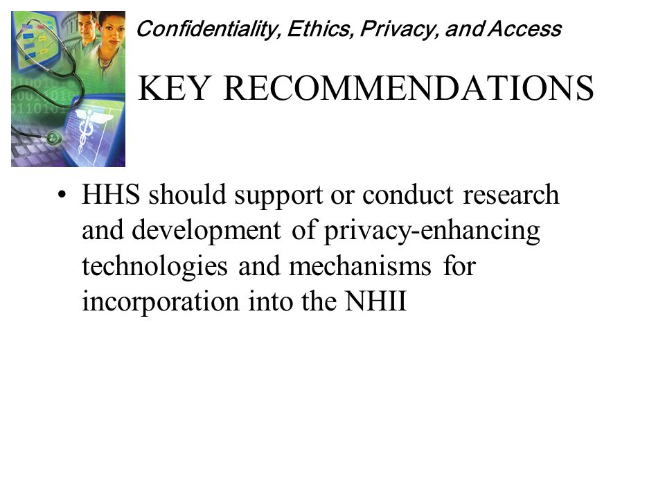 Confidentiality, Ethics, Privacy, and Access KEY RECOMMENDATIONS HHS should support or conduct research and development of privacy-enhancing technologies and mechanisms for incorporation into the NHII