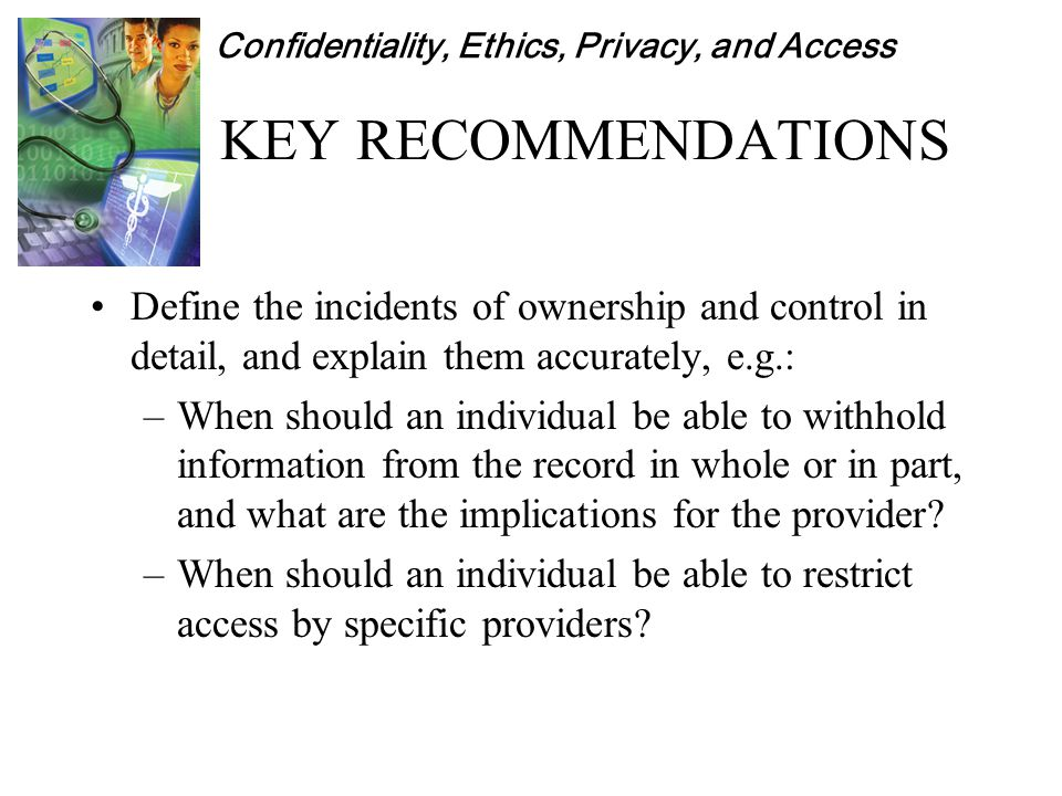 Confidentiality, Ethics, Privacy, and Access KEY RECOMMENDATIONS Define the incidents of ownership and control in detail, and explain them accurately, e.g.: –When should an individual be able to withhold information from the record in whole or in part, and what are the implications for the provider.