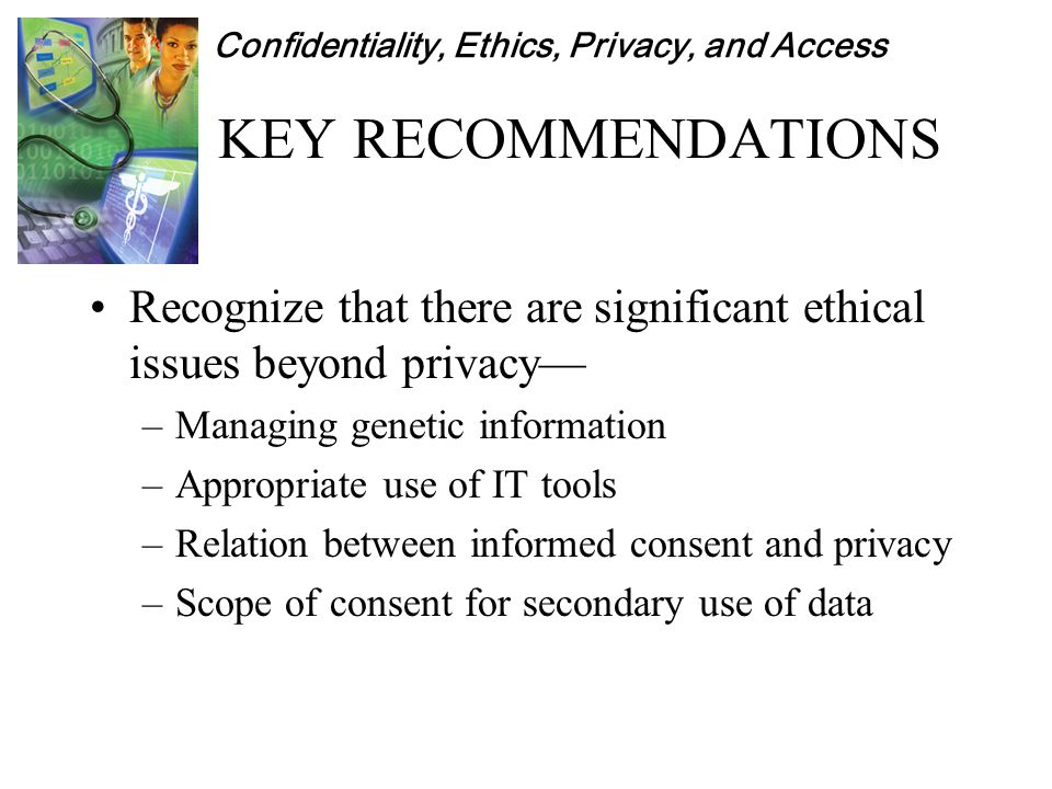 Confidentiality, Ethics, Privacy, and Access KEY RECOMMENDATIONS Recognize that there are significant ethical issues beyond privacy— –Managing genetic information –Appropriate use of IT tools –Relation between informed consent and privacy –Scope of consent for secondary use of data